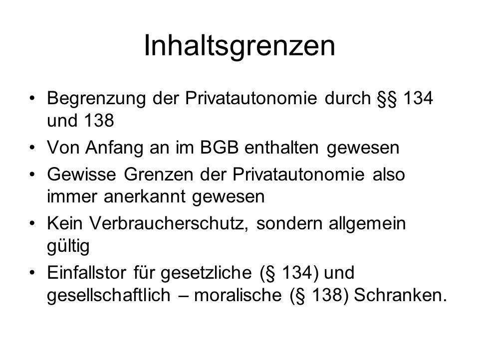 Inhaltsgrenzen Begrenzung der Privatautonomie durch §§ 134 und 138 Von Anfang an im BGB enthalten gewesen Gewisse Grenzen der Privatautonomie also imm
