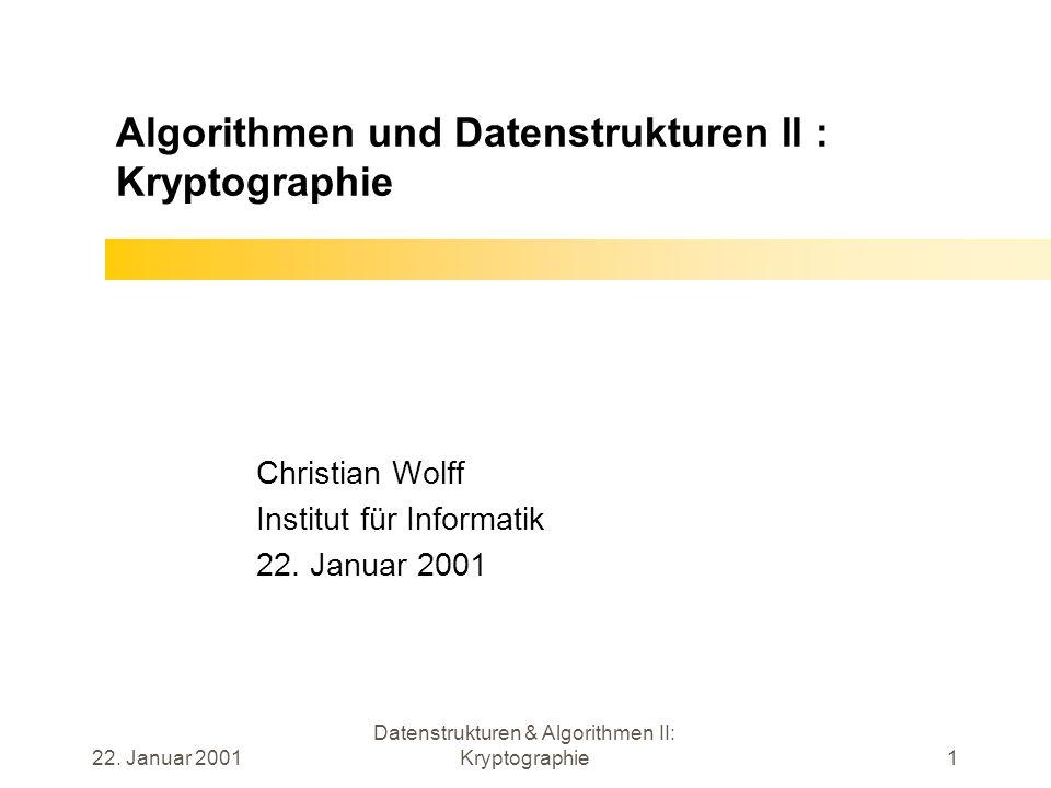 22. Januar 2001 Datenstrukturen & Algorithmen II: Kryptographie1 Algorithmen und Datenstrukturen II : Kryptographie Christian Wolff Institut für Infor