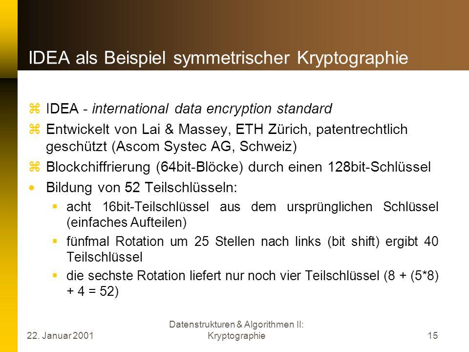 22. Januar 2001 Datenstrukturen & Algorithmen II: Kryptographie15 IDEA als Beispiel symmetrischer Kryptographie IDEA - international data encryption s