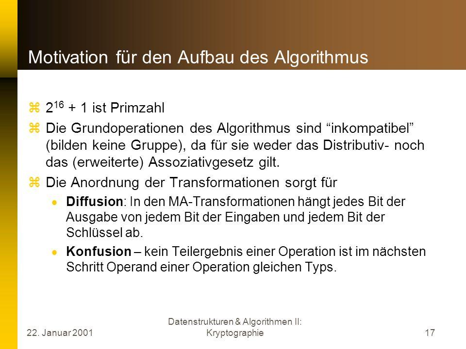 22. Januar 2001 Datenstrukturen & Algorithmen II: Kryptographie17 Motivation für den Aufbau des Algorithmus 2 16 + 1 ist Primzahl Die Grundoperationen