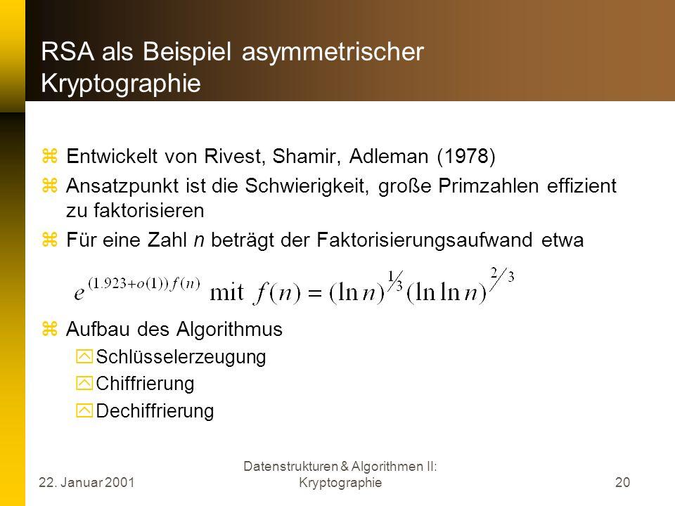 22. Januar 2001 Datenstrukturen & Algorithmen II: Kryptographie20 RSA als Beispiel asymmetrischer Kryptographie Entwickelt von Rivest, Shamir, Adleman