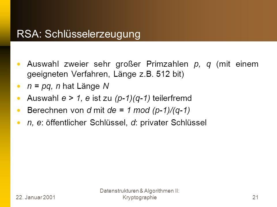 22. Januar 2001 Datenstrukturen & Algorithmen II: Kryptographie21 RSA: Schlüsselerzeugung Auswahl zweier sehr großer Primzahlen p, q (mit einem geeign