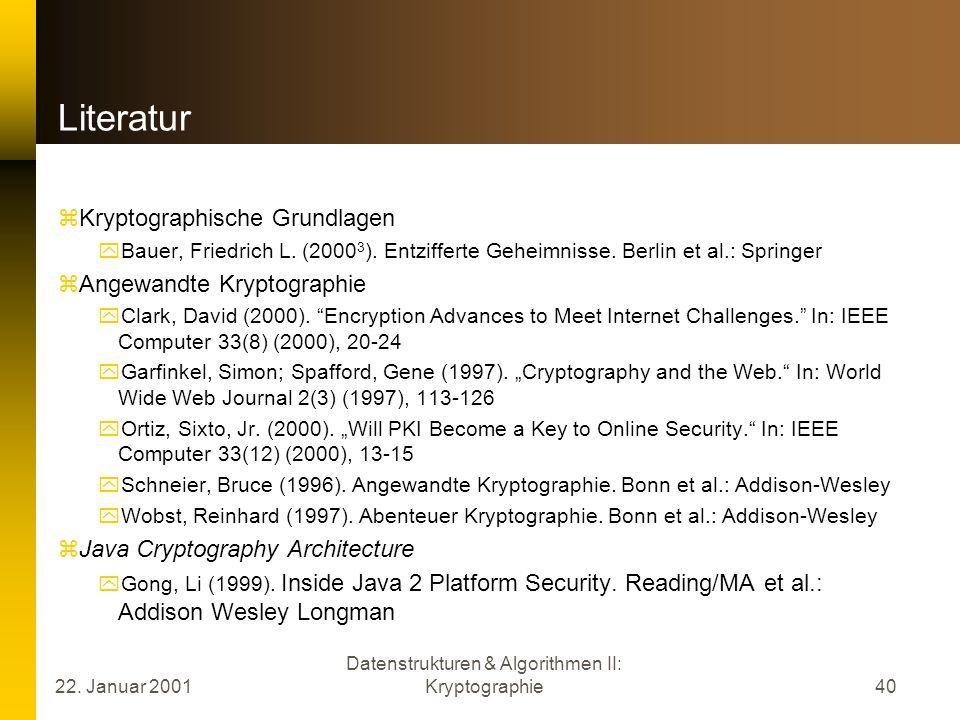22. Januar 2001 Datenstrukturen & Algorithmen II: Kryptographie40 Literatur Kryptographische Grundlagen Bauer, Friedrich L. (2000 3 ). Entzifferte Geh