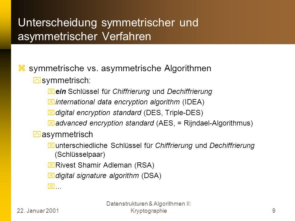 22. Januar 2001 Datenstrukturen & Algorithmen II: Kryptographie9 Unterscheidung symmetrischer und asymmetrischer Verfahren symmetrische vs. asymmetris