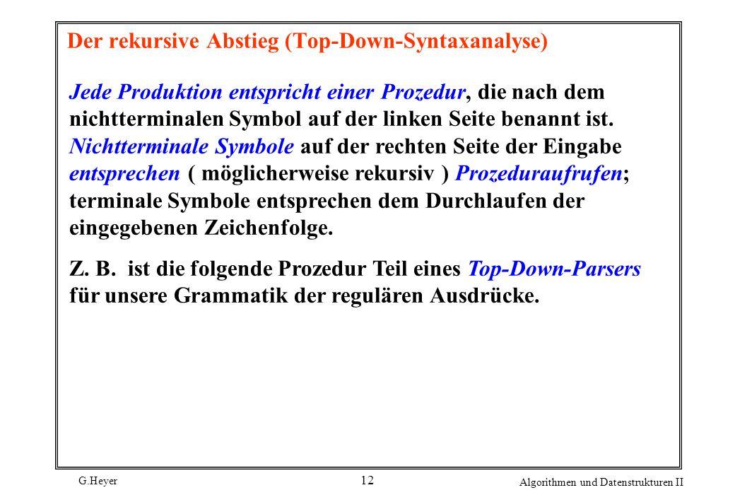 G.Heyer Algorithmen und Datenstrukturen II 12 Der rekursive Abstieg (Top-Down-Syntaxanalyse) Jede Produktion entspricht einer Prozedur, die nach dem n