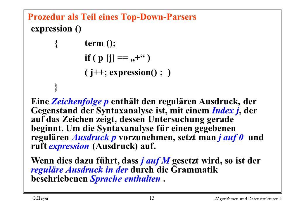G.Heyer Algorithmen und Datenstrukturen II 13 Prozedur als Teil eines Top-Down-Parsers expression () { term (); if ( p [j] == + ) ( j++; expression()