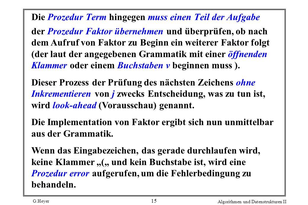 G.Heyer Algorithmen und Datenstrukturen II 15 Die Prozedur Term hingegen muss einen Teil der Aufgabe der Prozedur Faktor übernehmen und überprüfen, ob