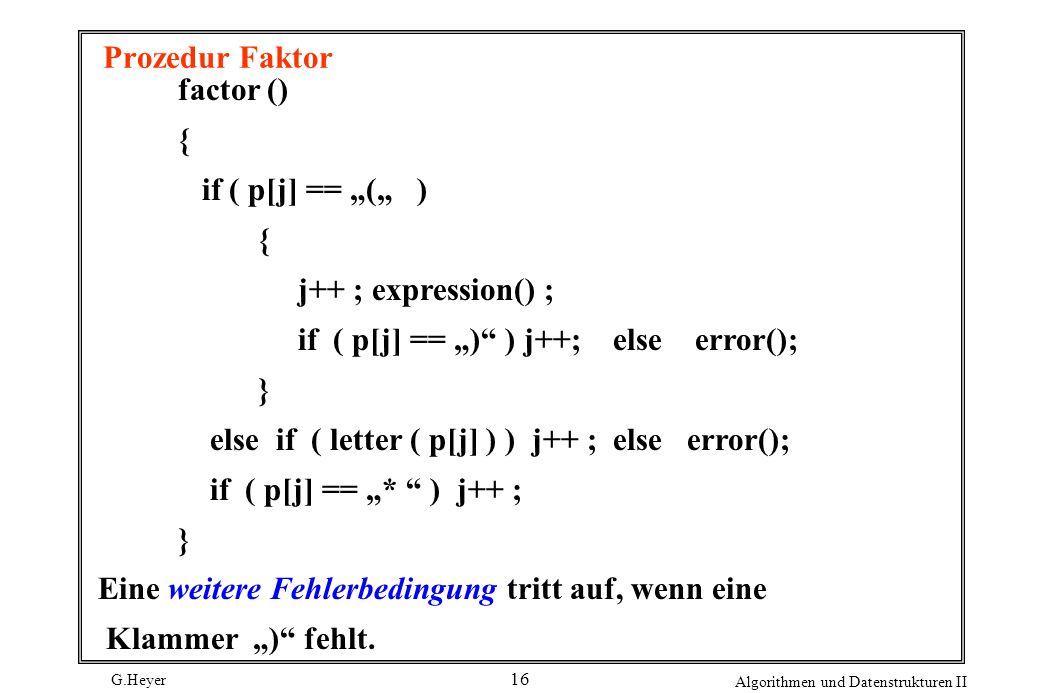 G.Heyer Algorithmen und Datenstrukturen II 16 Prozedur Faktor factor () { if ( p[j] == ( ) { j++ ; expression() ; if ( p[j] == ) ) j++; else error();