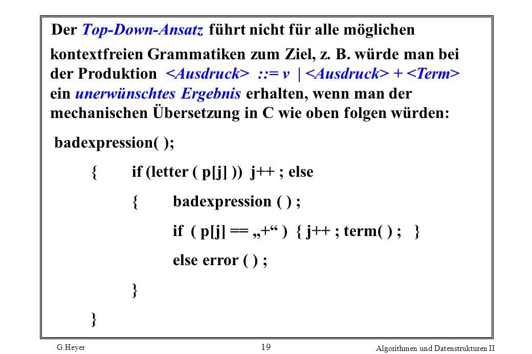 G.Heyer Algorithmen und Datenstrukturen II 19 Der Top-Down-Ansatz führt nicht für alle möglichen kontextfreien Grammatiken zum Ziel, z. B. würde man b