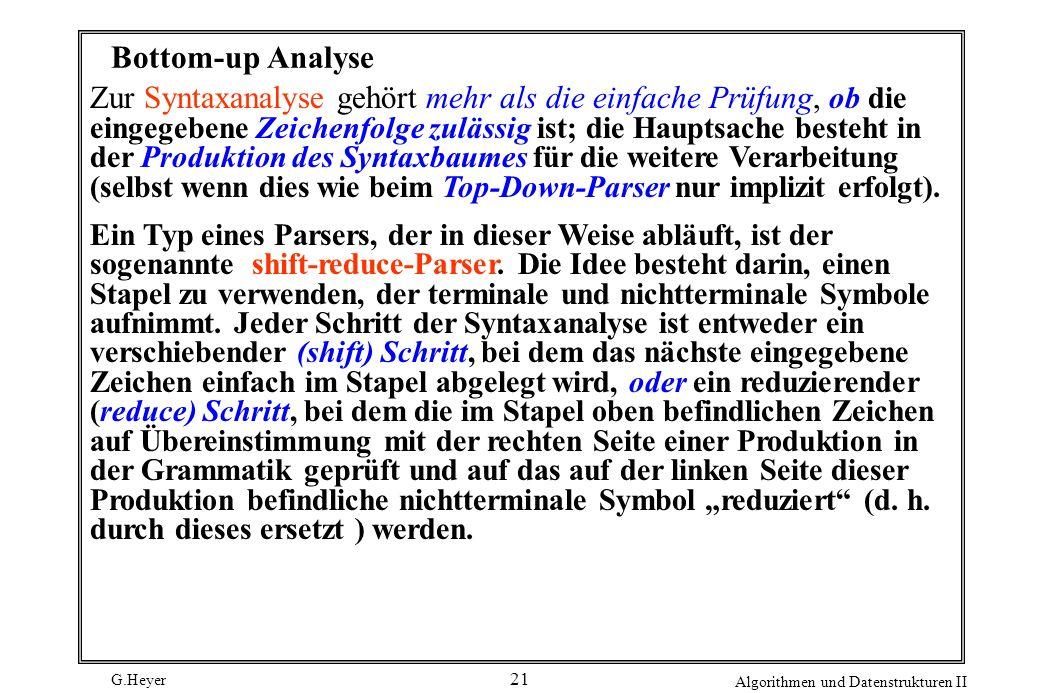 G.Heyer Algorithmen und Datenstrukturen II 21 Bottom-up Analyse Zur Syntaxanalyse gehört mehr als die einfache Prüfung, ob die eingegebene Zeichenfolg