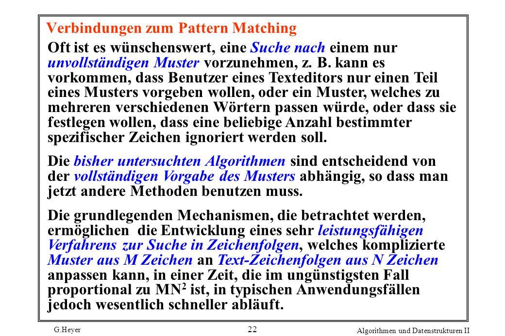 G.Heyer Algorithmen und Datenstrukturen II 22 Verbindungen zum Pattern Matching Oft ist es wünschenswert, eine Suche nach einem nur unvollständigen Mu