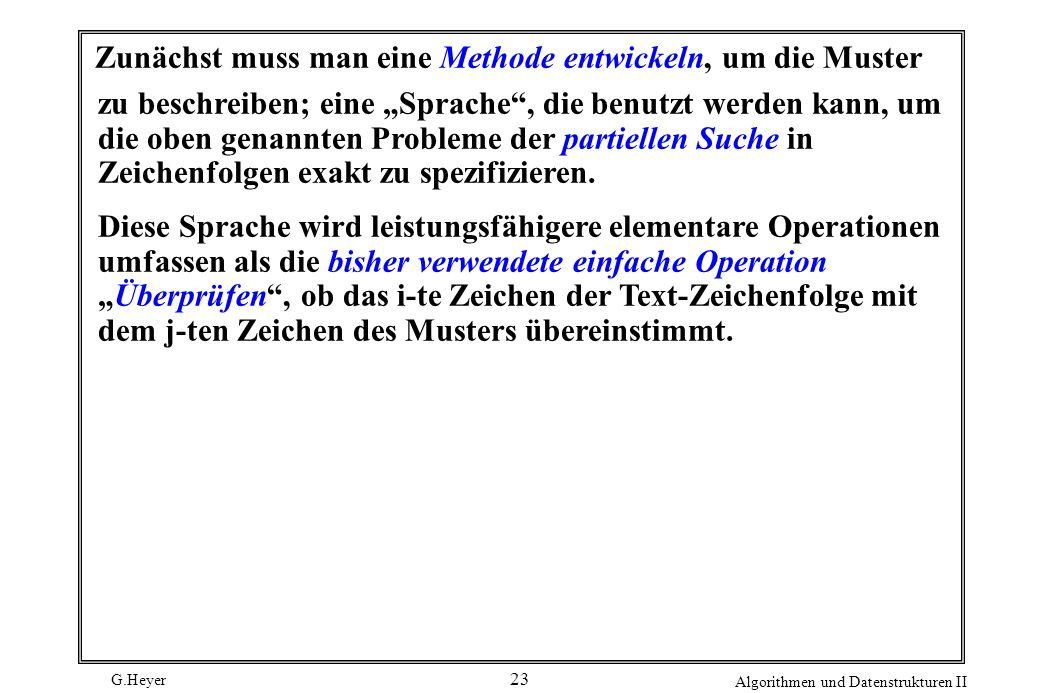 G.Heyer Algorithmen und Datenstrukturen II 23 Zunächst muss man eine Methode entwickeln, um die Muster zu beschreiben; eine Sprache, die benutzt werde