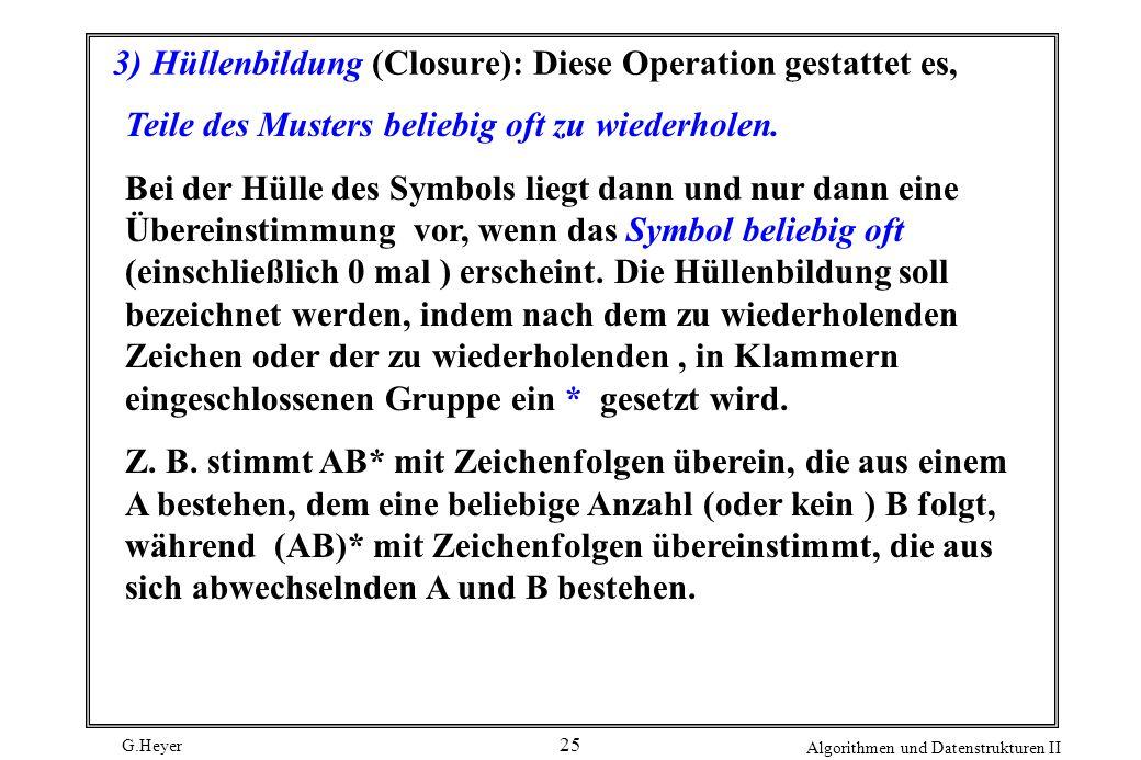 G.Heyer Algorithmen und Datenstrukturen II 25 3) Hüllenbildung (Closure): Diese Operation gestattet es, Teile des Musters beliebig oft zu wiederholen.