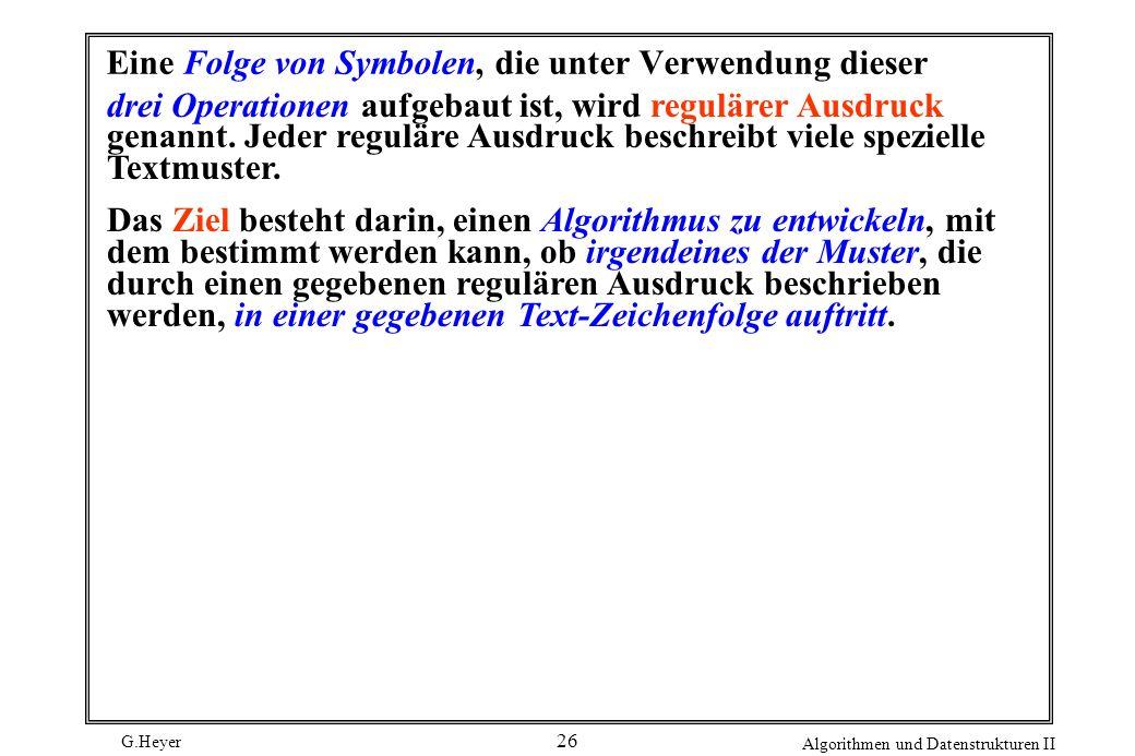 G.Heyer Algorithmen und Datenstrukturen II 26 Eine Folge von Symbolen, die unter Verwendung dieser drei Operationen aufgebaut ist, wird regulärer Ausd