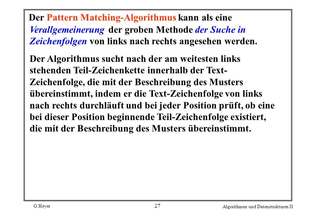 G.Heyer Algorithmen und Datenstrukturen II 27 Der Pattern Matching-Algorithmus kann als eine Verallgemeinerung der groben Methode der Suche in Zeichen