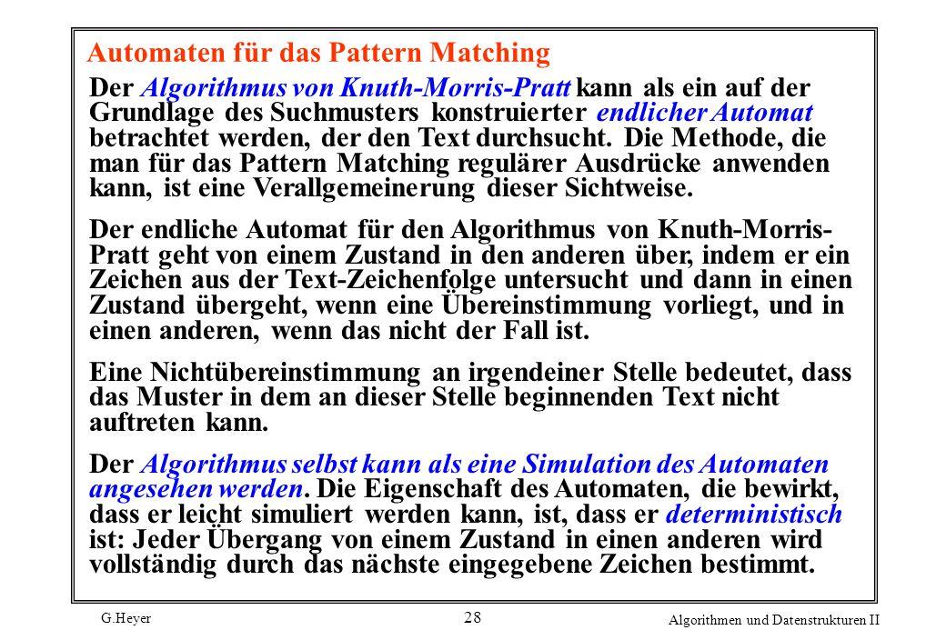 G.Heyer Algorithmen und Datenstrukturen II 28 Automaten für das Pattern Matching Der Algorithmus von Knuth-Morris-Pratt kann als ein auf der Grundlage