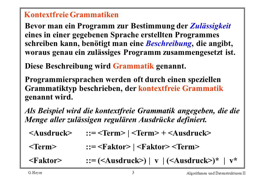 G.Heyer Algorithmen und Datenstrukturen II 4 Diese Grammatik beschreibt reguläre Ausdrücke wie etwa ( 1 + 01 )*(0 + 1 ) oder ( A*B + AC)D.