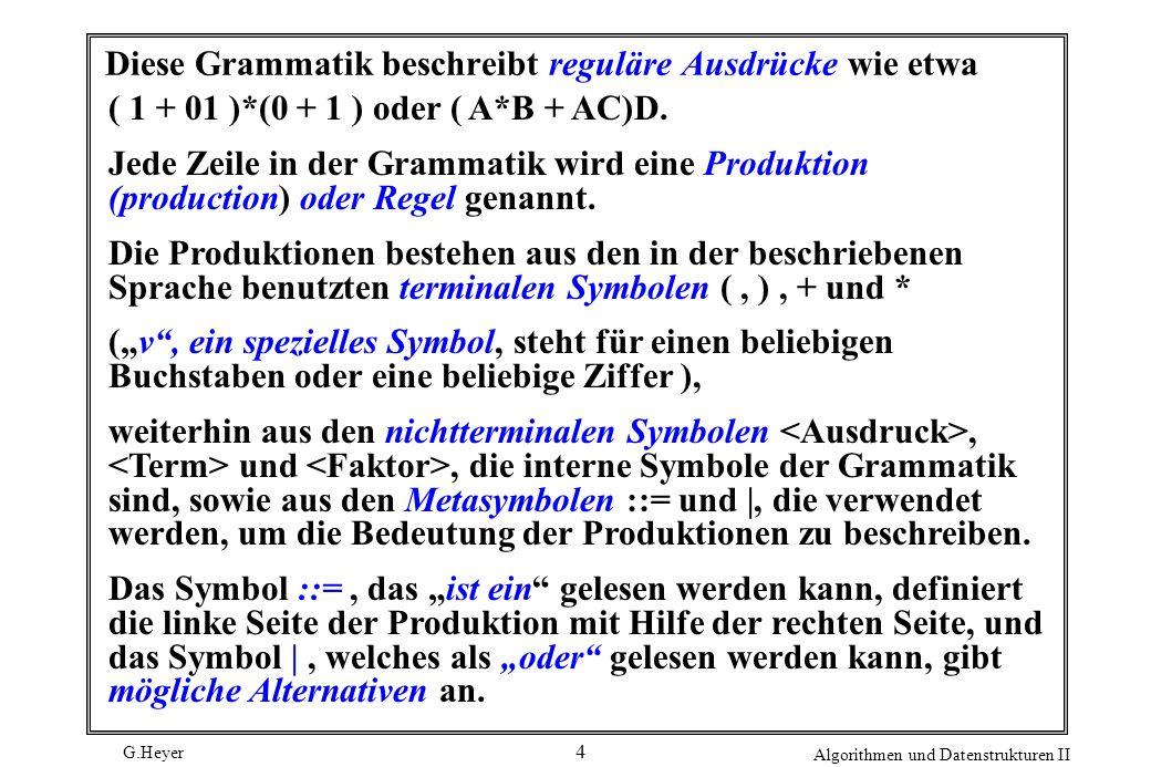 G.Heyer Algorithmen und Datenstrukturen II 4 Diese Grammatik beschreibt reguläre Ausdrücke wie etwa ( 1 + 01 )*(0 + 1 ) oder ( A*B + AC)D. Jede Zeile