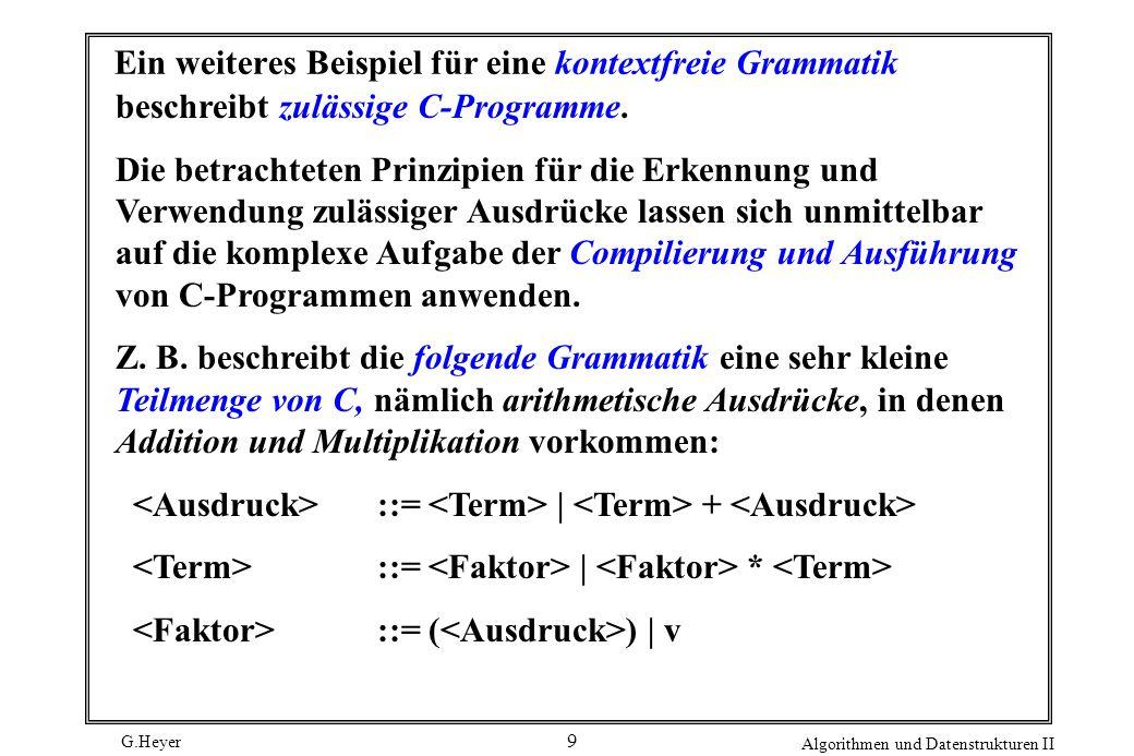 G.Heyer Algorithmen und Datenstrukturen II 30 Ein nichtdeterministischer Mustererkennungs-Automat für (A*B + AC)D A A D C B 0 5 6 7 12 9 8 3 4 Dieser Automat kann aus einem mit einem Zeichen markierten Zustand in den Zustand übergehen, auf den dieser Zustand zeigt, indem er dieses Zeichen in der Text-Zeichenfolge anpasst (und durchläuft).