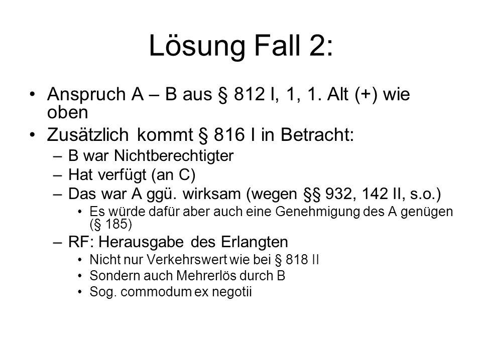 Lösung Fall 2: Anspruch A – B aus § 812 I, 1, 1. Alt (+) wie oben Zusätzlich kommt § 816 I in Betracht: –B war Nichtberechtigter –Hat verfügt (an C) –