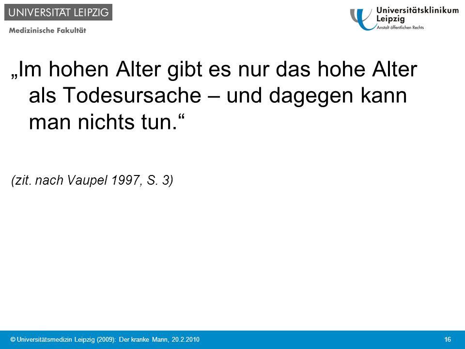 © Universitätsmedizin Leipzig (2009): Der kranke Mann, 20.2.2010 16 Im hohen Alter gibt es nur das hohe Alter als Todesursache – und dagegen kann man