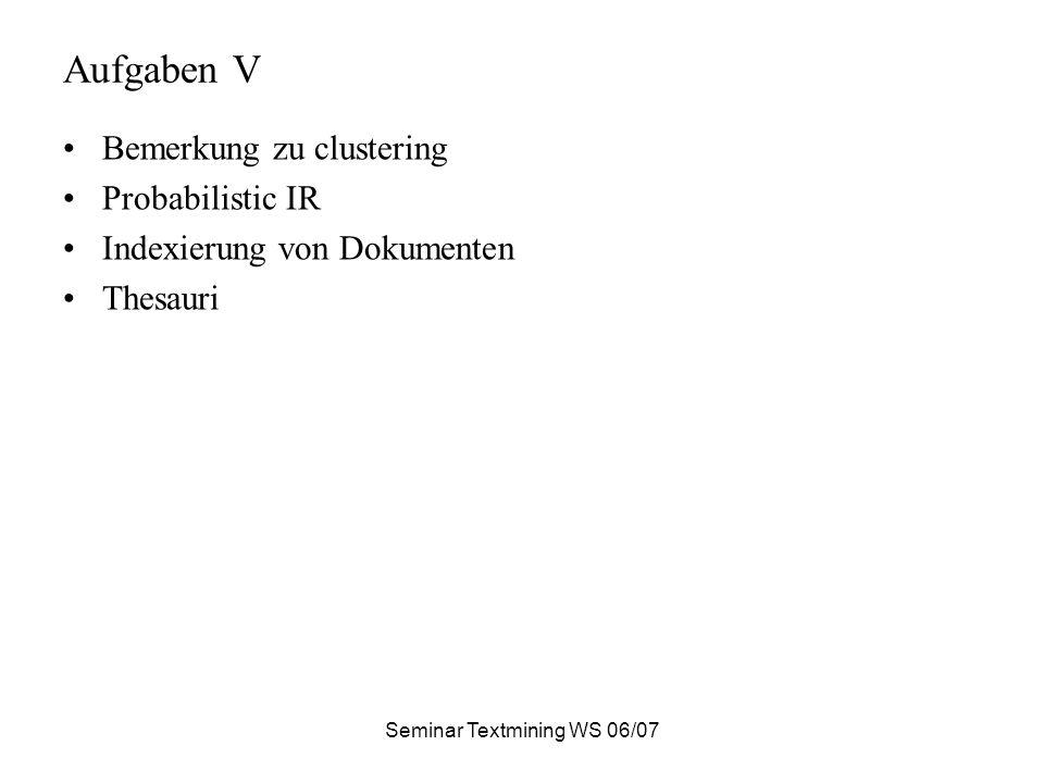 Seminar Textmining WS 06/07 Aufgaben V Bemerkung zu clustering Probabilistic IR Indexierung von Dokumenten Thesauri