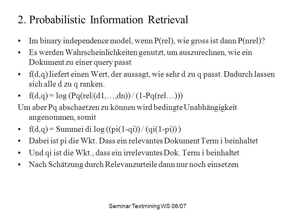 Seminar Textmining WS 06/07 2. Probabilistic Information Retrieval Im binary independence model, wenn P(rel), wie gross ist dann P(nrel)? Es werden Wa