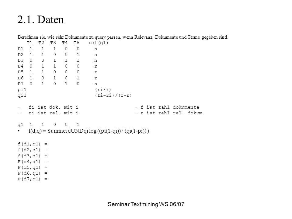Seminar Textmining WS 06/07 2.1. Daten Berechnen sie, wie sehr Dokumente zu query passen, wenn Relevanz, Dokumente und Terme gegeben sind. T1 T2 T3 T4