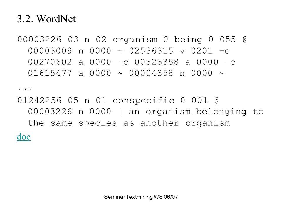 Seminar Textmining WS 06/07 3.2. WordNet 00003226 03 n 02 organism 0 being 0 055 @ 00003009 n 0000 + 02536315 v 0201 -c 00270602 a 0000 -c 00323358 a