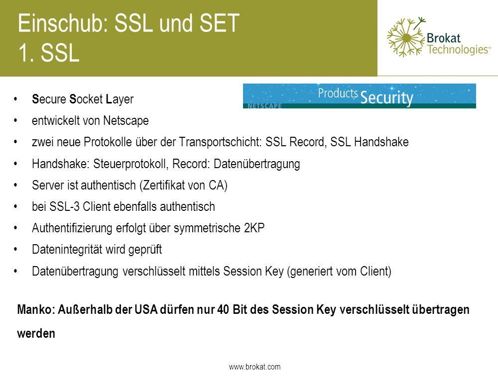 www.brokat.com Einschub: SSL und SET 1. SSL S ecure S ocket L ayer entwickelt von Netscape zwei neue Protokolle über der Transportschicht: SSL Record,