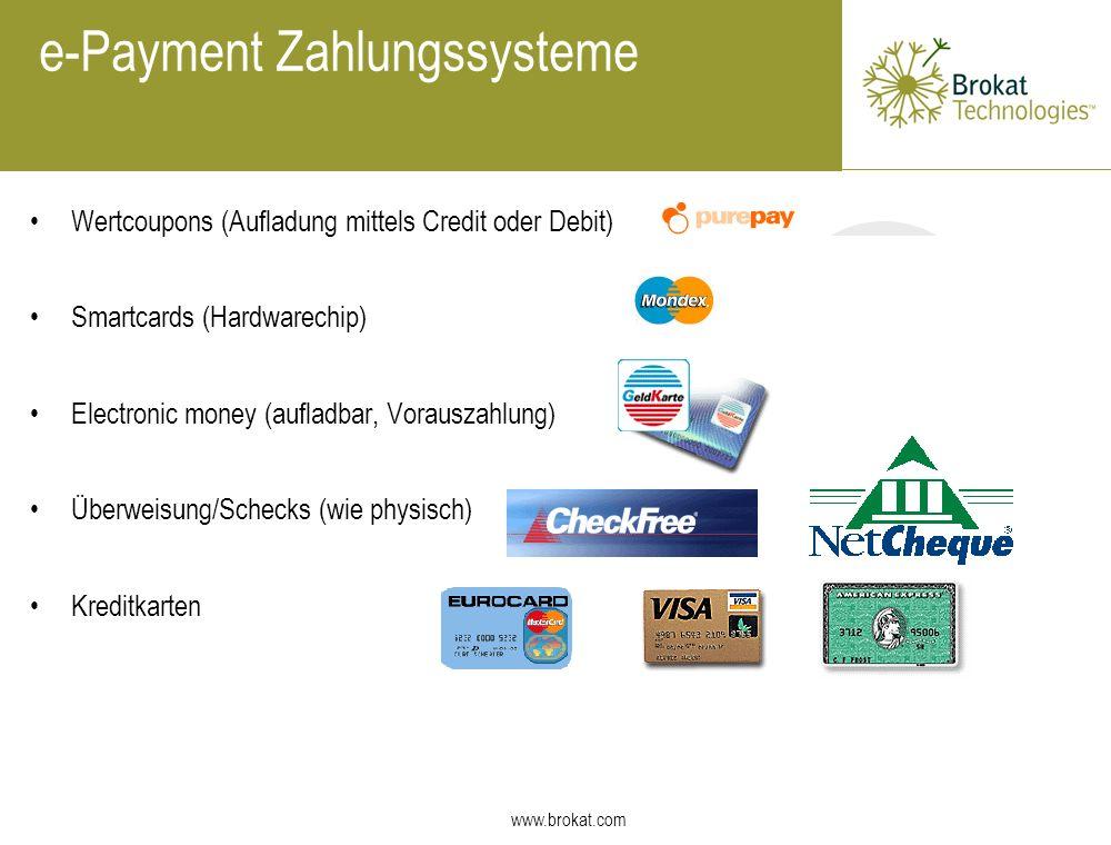 www.brokat.com e-Payment Zahlungssysteme Wertcoupons (Aufladung mittels Credit oder Debit) Smartcards (Hardwarechip) Electronic money (aufladbar, Vora