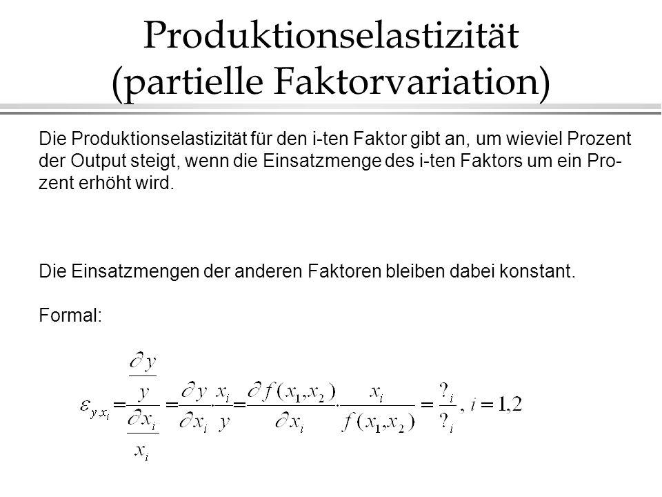 Produktionselastizität (partielle Faktorvariation) Die Produktionselastizität für den i-ten Faktor gibt an, um wieviel Prozent der Output steigt, wenn