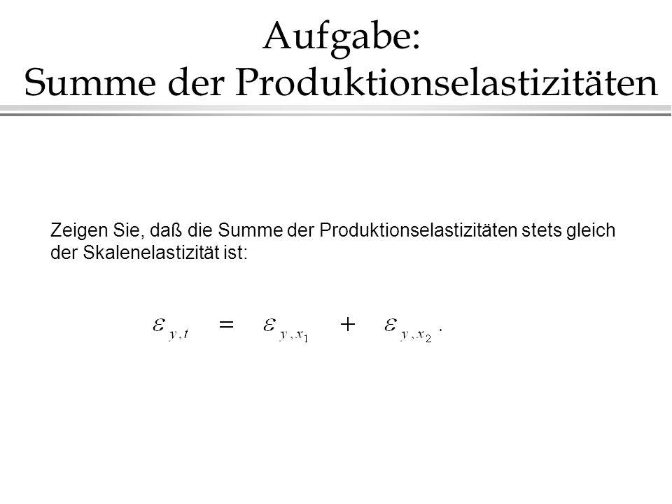 Aufgabe: Summe der Produktionselastizitäten Zeigen Sie, daß die Summe der Produktionselastizitäten stets gleich der Skalenelastizität ist: