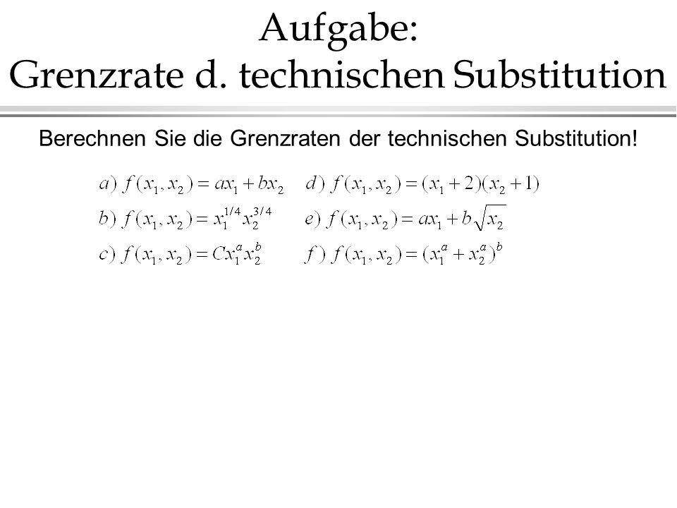 Aufgabe: Grenzrate d. technischen Substitution Berechnen Sie die Grenzraten der technischen Substitution!