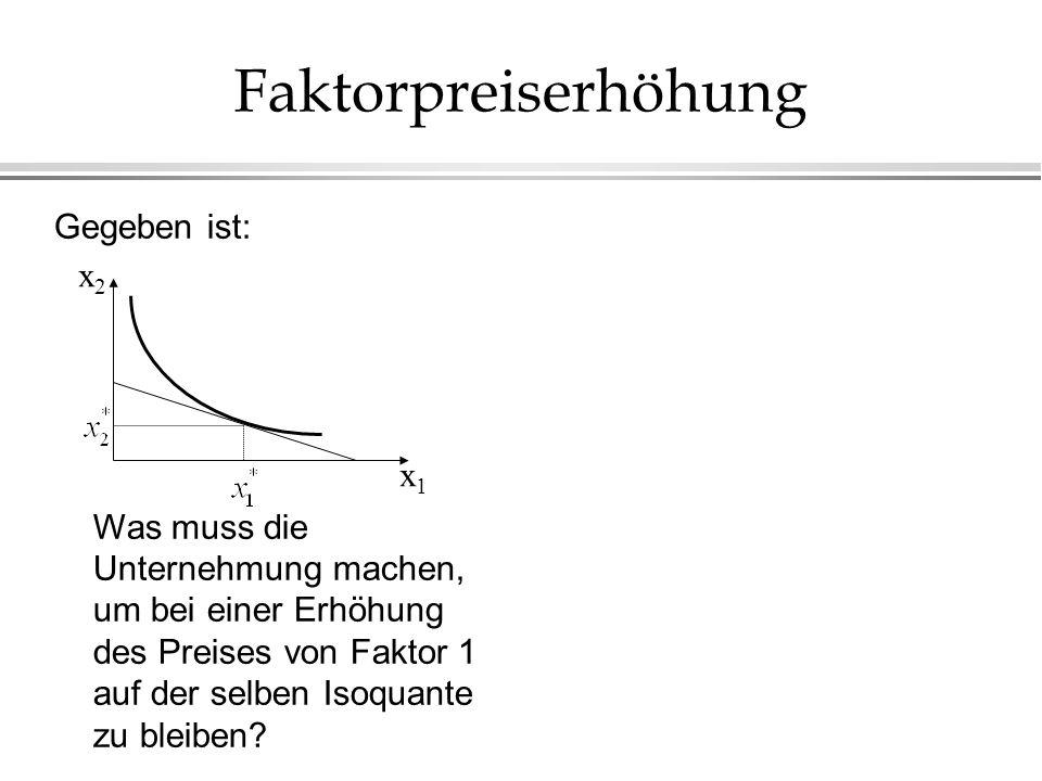 Faktorpreiserhöhung Gegeben ist: Was muss die Unternehmung machen, um bei einer Erhöhung des Preises von Faktor 1 auf der selben Isoquante zu bleiben?