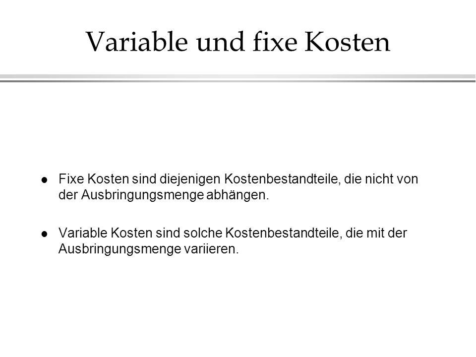 Variable und fixe Kosten l Fixe Kosten sind diejenigen Kostenbestandteile, die nicht von der Ausbringungsmenge abhängen. l Variable Kosten sind solche