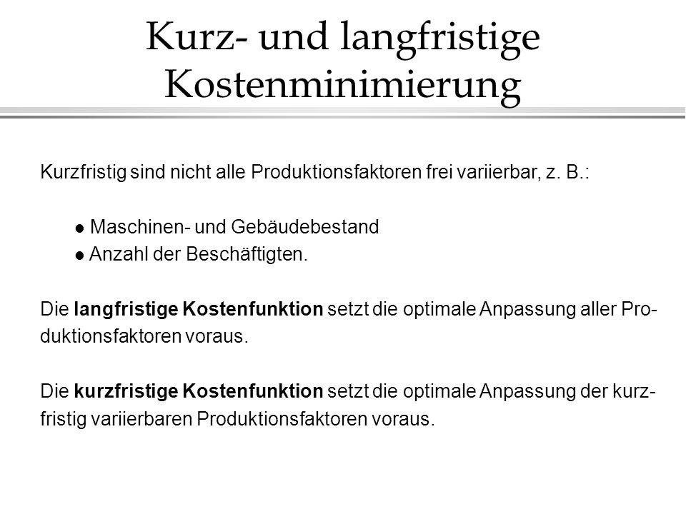 Kurz- und langfristige Kostenminimierung Kurzfristig sind nicht alle Produktionsfaktoren frei variierbar, z. B.: l Maschinen- und Gebäudebestand l Anz