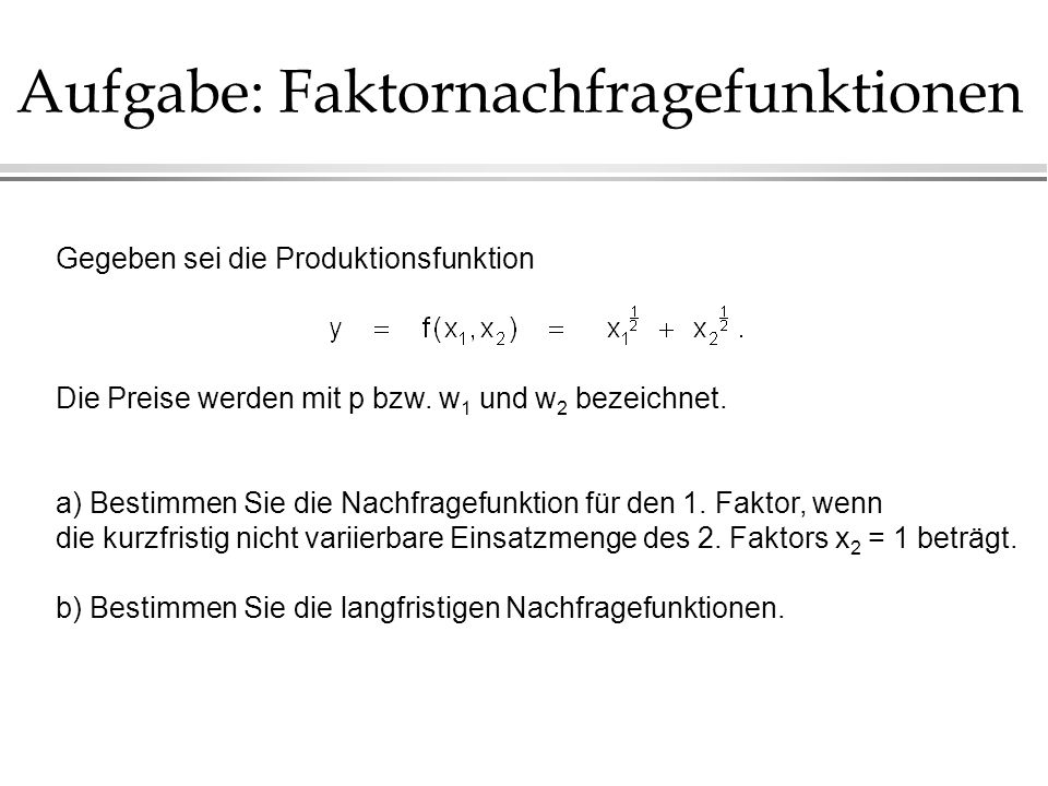 Aufgabe: Faktornachfragefunktionen Gegeben sei die Produktionsfunktion Die Preise werden mit p bzw. w 1 und w 2 bezeichnet. a) Bestimmen Sie die Nachf