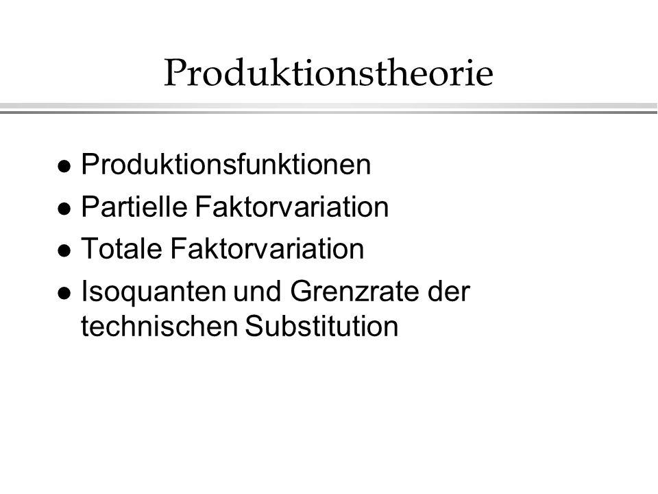 Produktionstheorie l Produktionsfunktionen l Partielle Faktorvariation l Totale Faktorvariation l Isoquanten und Grenzrate der technischen Substitutio
