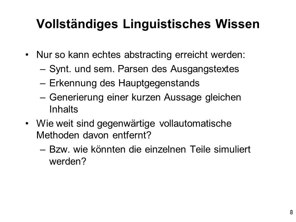 8 Vollständiges Linguistisches Wissen Nur so kann echtes abstracting erreicht werden: –Synt. und sem. Parsen des Ausgangstextes –Erkennung des Hauptge