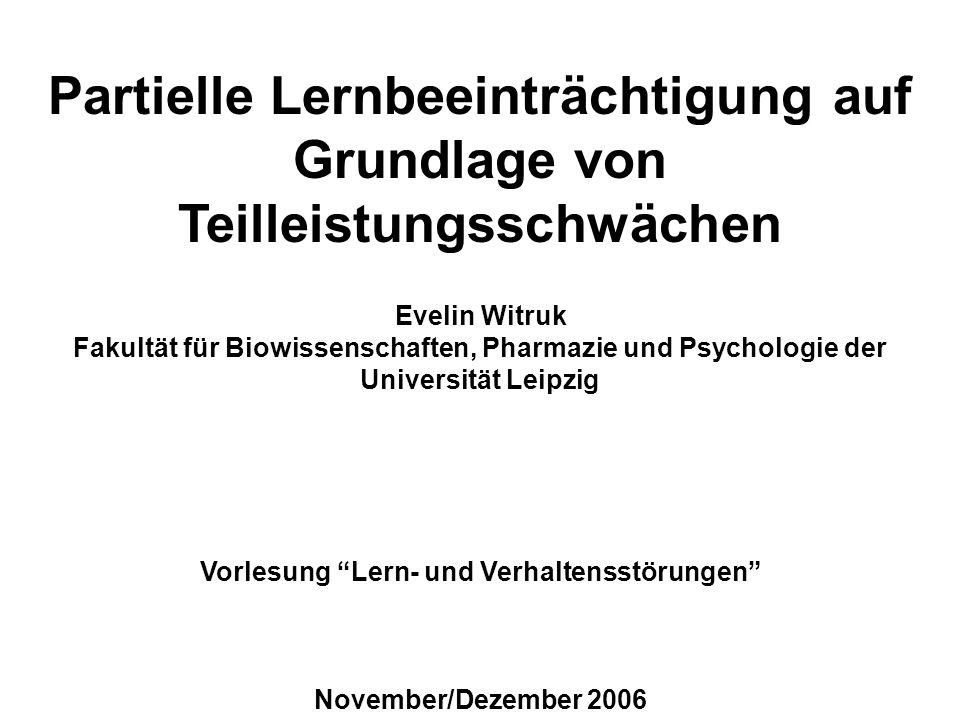 Partielle Lernbeeinträchtigung auf Grundlage von Teilleistungsschwächen Evelin Witruk Fakultät für Biowissenschaften, Pharmazie und Psychologie der Universität Leipzig Vorlesung Lern- und Verhaltensstörungen November/Dezember 2006