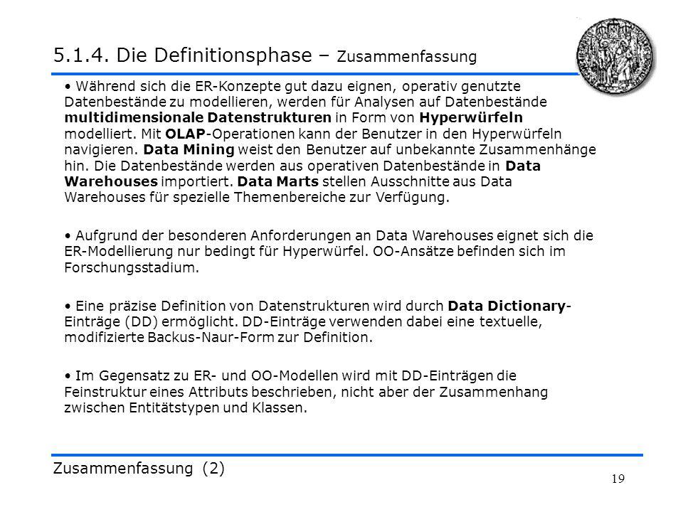 19 Zusammenfassung (2) 5.1.4. Die Definitionsphase – Zusammenfassung Während sich die ER-Konzepte gut dazu eignen, operativ genutzte Datenbestände zu