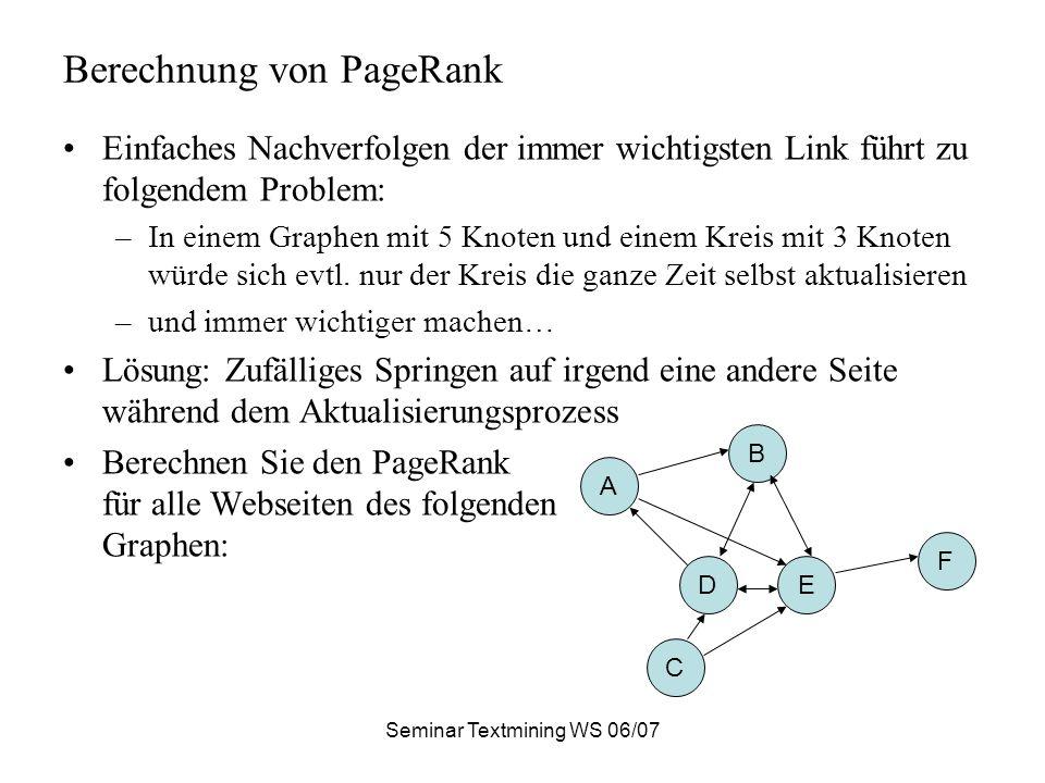 Seminar Textmining WS 06/07 Berechnung von PageRank Einfaches Nachverfolgen der immer wichtigsten Link führt zu folgendem Problem: –In einem Graphen mit 5 Knoten und einem Kreis mit 3 Knoten würde sich evtl.