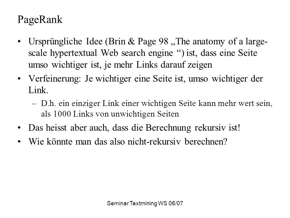Seminar Textmining WS 06/07 PageRank Ursprüngliche Idee (Brin & Page 98 The anatomy of a large- scale hypertextual Web search engine ) ist, dass eine