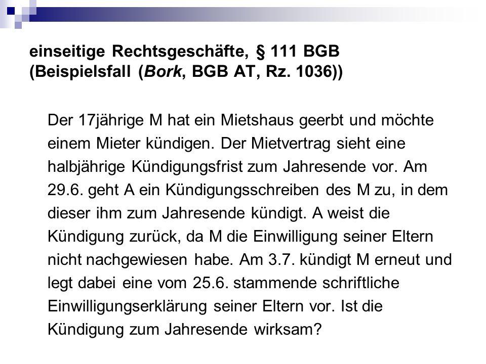 einseitige Rechtsgeschäfte, § 111 BGB (Beispielsfall (Bork, BGB AT, Rz. 1036)) Der 17jährige M hat ein Mietshaus geerbt und möchte einem Mieter kündig