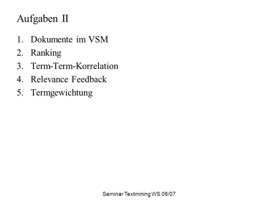 Seminar Textmining WS 06/07 Aufgaben II 1.Dokumente im VSM 2.Ranking 3.Term-Term-Korrelation 4.Relevance Feedback 5.Termgewichtung