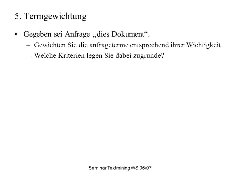 Seminar Textmining WS 06/07 5. Termgewichtung Gegeben sei Anfrage dies Dokument.