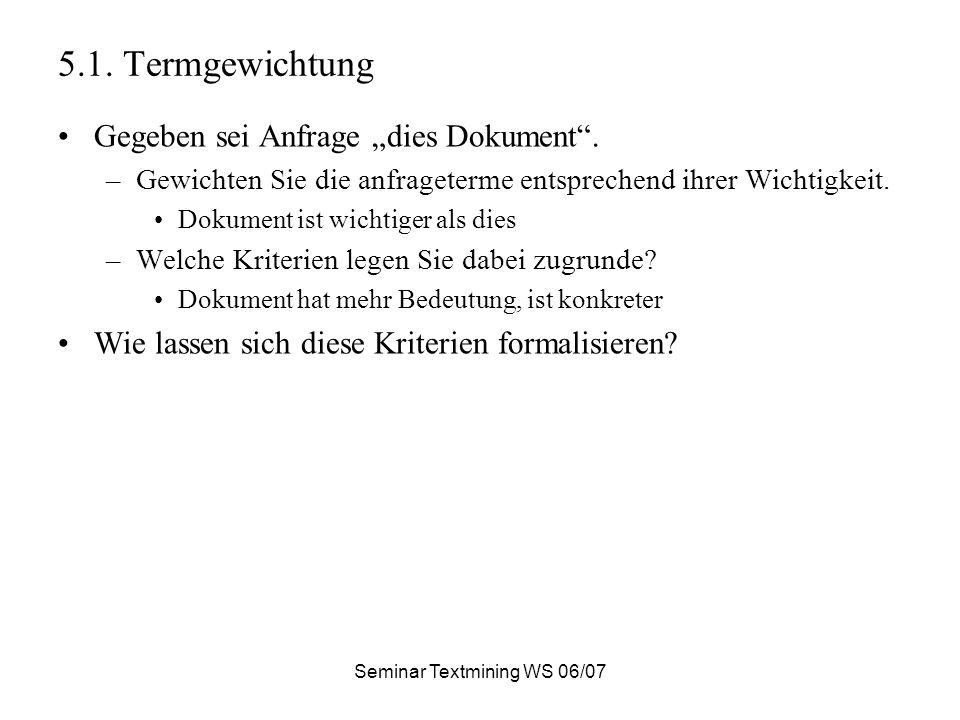 Seminar Textmining WS 06/07 5.1. Termgewichtung Gegeben sei Anfrage dies Dokument.