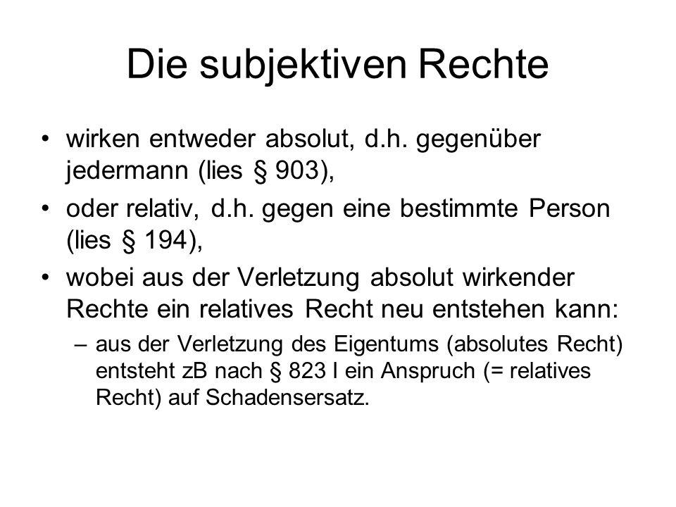 Die subjektiven Rechte wirken entweder absolut, d.h. gegenüber jedermann (lies § 903), oder relativ, d.h. gegen eine bestimmte Person (lies § 194), wo