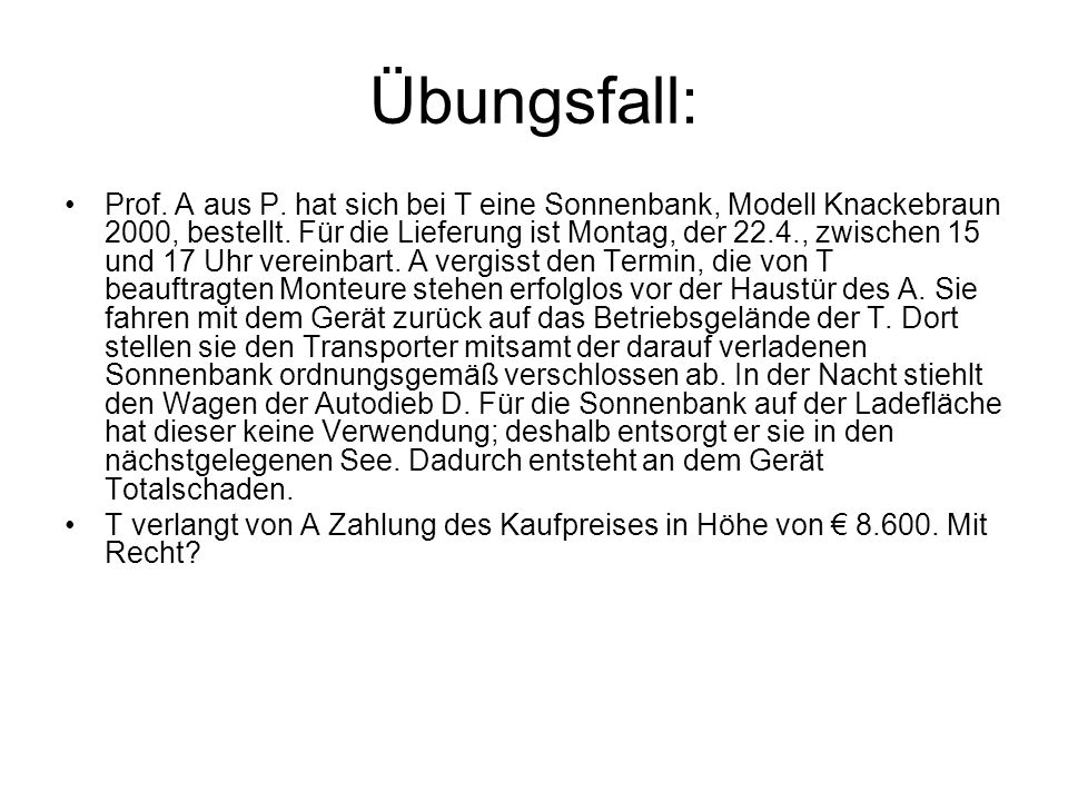 Übungsfall: Prof. A aus P. hat sich bei T eine Sonnenbank, Modell Knackebraun 2000, bestellt. Für die Lieferung ist Montag, der 22.4., zwischen 15 und